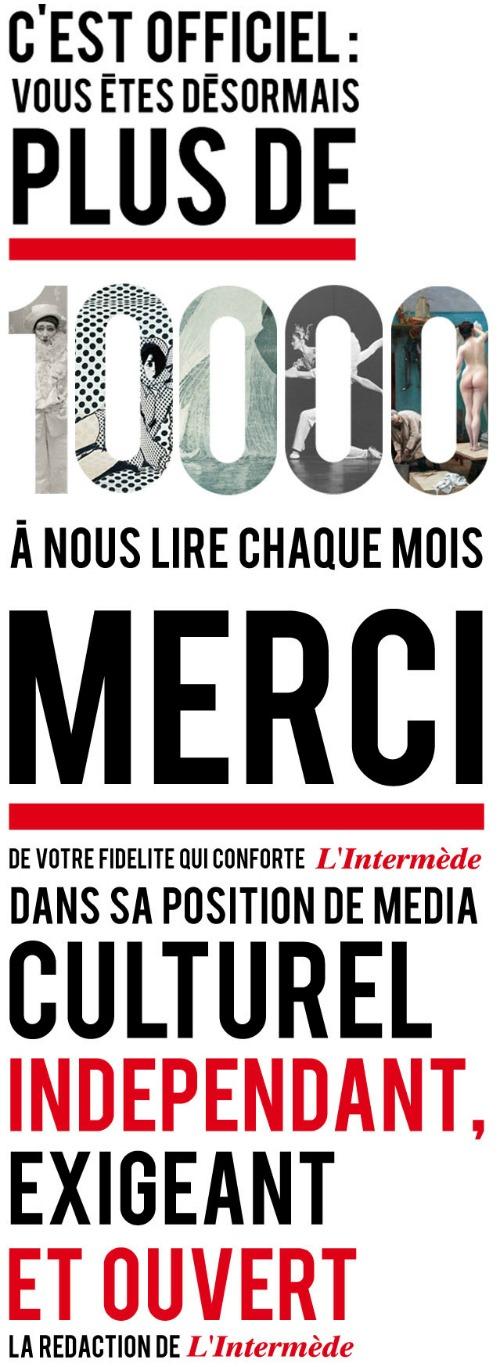 Vous êtes désormais plus de 10 000 à nous lire chaque mois : MERCI à vous de conformer L'Intermède dans sa position de média culturel indépendant, exigeant et ouvert.