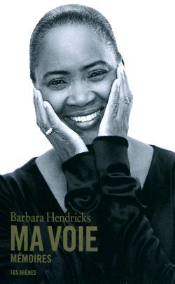 Barbara Hendricks, Ma Voie, mémoires, Les Arènes, soprano, partition, leçon, musique, humanisme, Arkansas, réfugiés, HCR, Mozart, Sarajevo, biographie, parcours, portrait, autobiographie, écriture