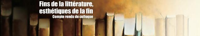 Colloque : Fins de la litt�rature - Esth�tiques de la fin, organis� par l`ENS Lyon du 25 au 27 novembre 2010.