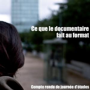 Journée d`étude : Ce que le documentaire fait au format, organisée par l`Institut de Recherches sur le Cinéma et l`Audiovisuel (IRCAV) de l`Université Sorbonne Nouvelle - Paris 3, le 9 novembre 2010.
