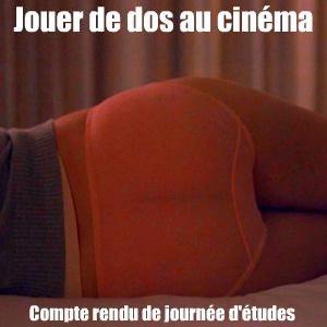 Compte rendu de journée d`études : Jouer de dos au cinéma, à l`Institut National d`Histoire de l`Art, le 5 juin 2010.
