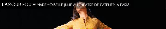 theatre, l`atelier, mademoiselle julie, august strindberg, anna mouglalis, xavier legrand, julie brochen, naturalisme, erotisme, tragedie, ironie, sarcasme, folie, saint-jean, inversion des roles