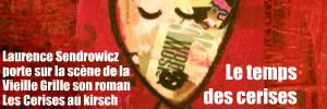 Th��tre : Les Cerises au kirsch de Laurence Sendrowicz, au Th��tre de la Vieille Grille, � Paris, jusqu`au 20 mars.