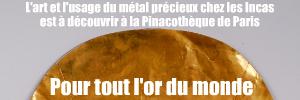 Exposition : L`Or des Incas, origines et mystères à la Pinacothèque de Paris, jusqu`au 6 février 2011.
